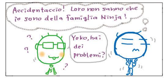 Accidentaccio! Loro non sanno che io sono della famiglia Ninja! Yoko, hai dei problemi? ???