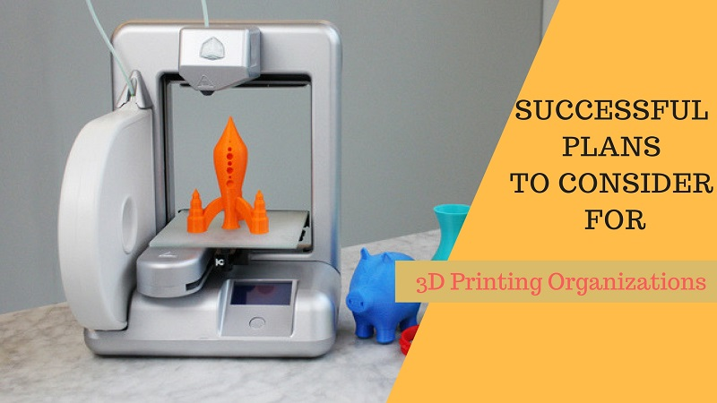 Successful Plans To Consider For 3D Printing Organizations
