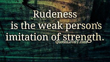 Rudeness is the weak person's