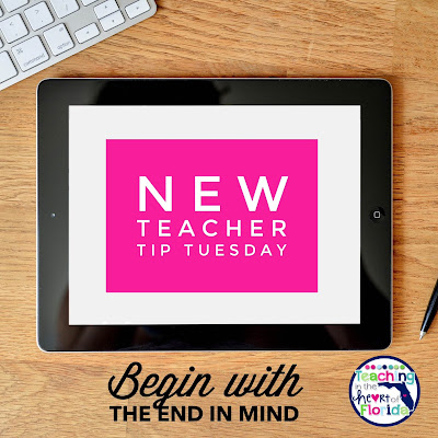 New Teacher Tip Tuesday - Begin with the End in Mind