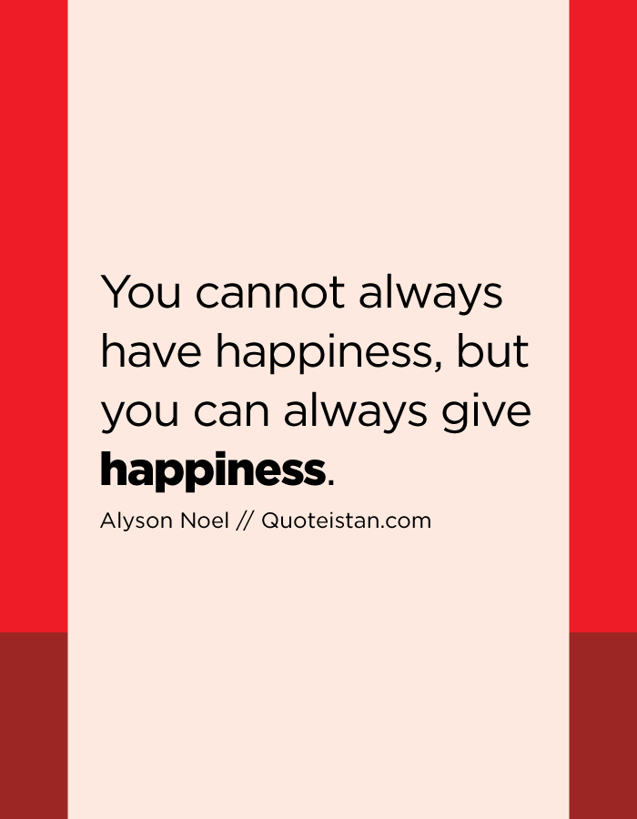 You cannot always have happiness, but you can always give happiness.