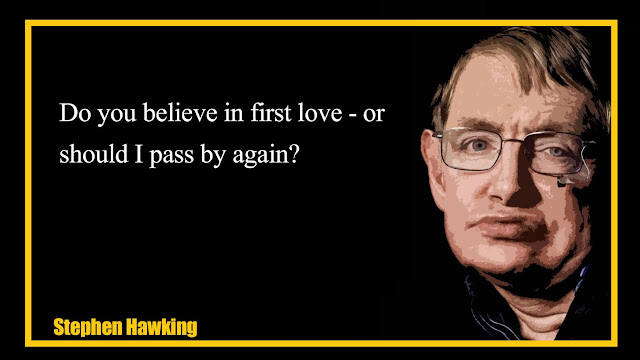 Do you believe in first love - or should I pass by again? Stephen Hawking