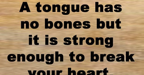 A Tongue Has No Bones But It Is Strong Enough To Break