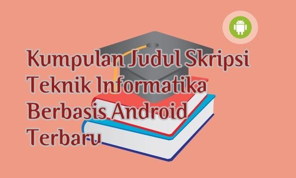 Kumpulan Judul Skripsi Teknik Informatika Berbasis Android Terbaru