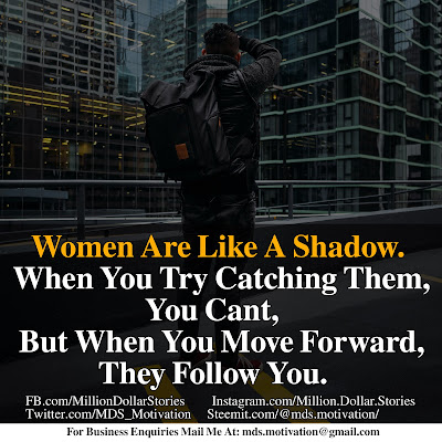 WOMEN ARE LIKE A SHADOW. WHEN YOU TRY CATCHING THEM, YOU CAN'T, BUT WHEN YOU MOVE FORWARD, THEY FOLLOW YOU.