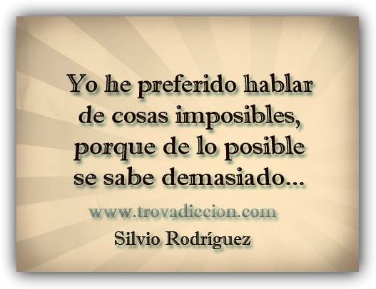 Yo he preferido hablar de cosas imposibles,porque de lo posible se sabe demasiado