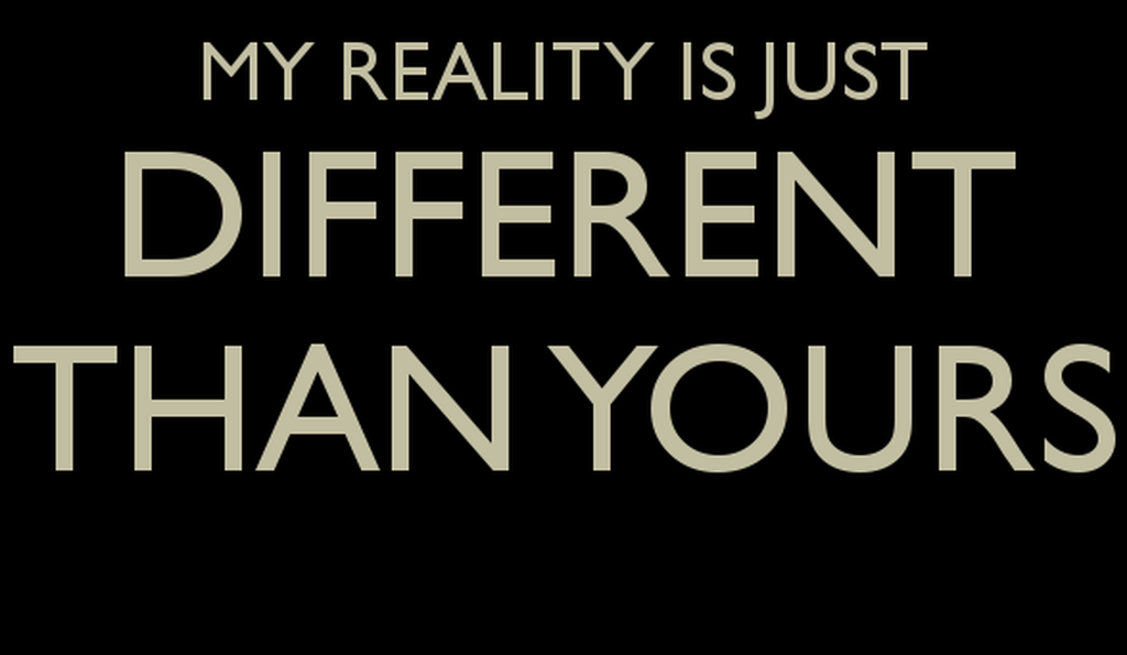 My reality is different than yours.