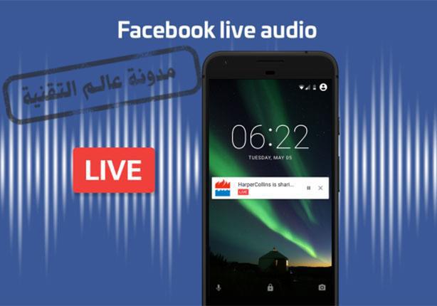اطلاق ميزة البث الصوتي المباشر على موقع التواصل Facebook