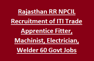 Rajasthan RR NPCIL Recruitment of ITI Trade Apprentice Fitter, Machinist, Electrician, Welder 60 Govt Jobs Recruitment 2017
