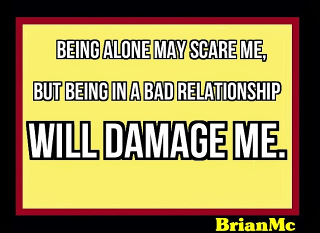 Being alone may scare me, but being in a bad relationship will damage me-BrianMc loves Kelly Raciciot!