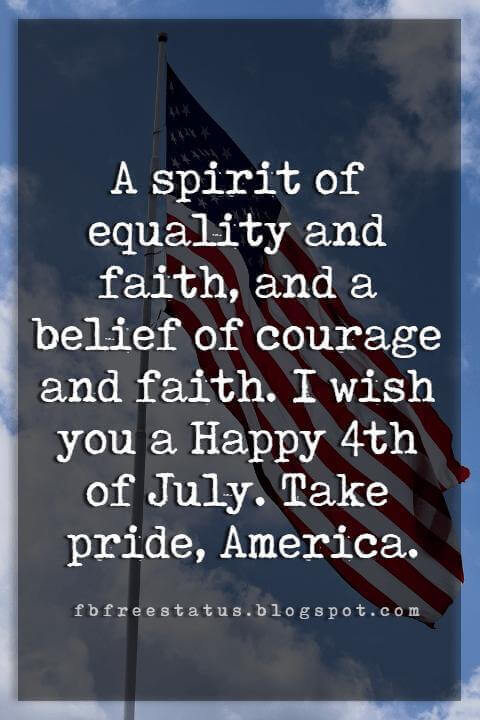 4th of july greetings messages, A spirit of equality and faith, and a belief of courage and faith. I wish you a Happy 4th of July. Take pride, America.
