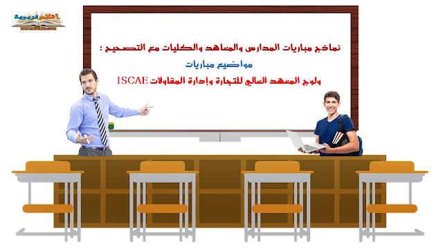 نماذج مباريات المدارس والمعاهد والكليات مع التصحيح : مواضيع مباريات ولوج المعهد العالي للتجارة وإدارة المقاولات ISCAE