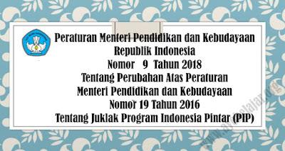 PERMENDIKBUD Republik Indonesia No. 9 Tahun 2018 Tentang Perubahan Atas PERMENDIKBUD No. 19 Tahun 2016 Tentang Juklak Program Indonesia Pintar (PIP)