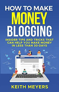 How To Make Money Blogging: Insider Tips And Tricks That Can Help You Make Money In Less Than 30 Days by Keith Meyers