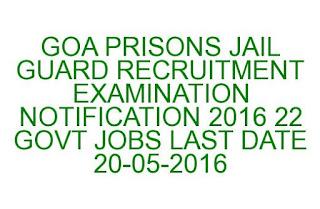 GOA PRISONS JAIL GUARD RECRUITMENT EXAMINATION NOTIFICATION 2016 22 GOVT JOBS LAST DATE 20-05-2016
