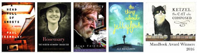 2016 Winners: A Head Full of Ghosts by Paul Tremblay, Rosemary:The Hidden Kennedy Daughter by Kate Clifford Larson, Immortality by Alan Feldman, The Thing About Jellyfish and Ketzel by Ali Benjamin, the Cat who Composed by Leslea Newman