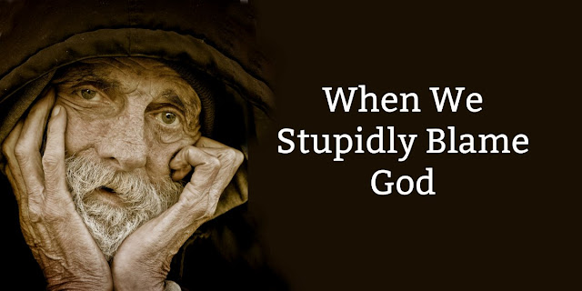 One of Many Stupid Reasons We Use to Blame God