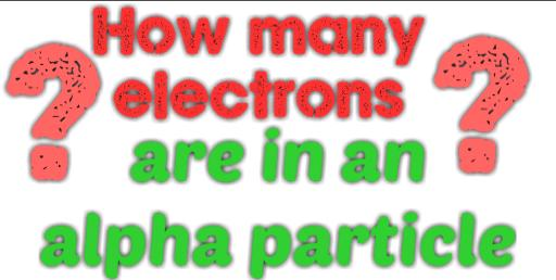 alpha particle has how many electrons