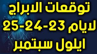 توقعات الابراج لايام 23-24-25 ايلول سبتمبر 2018