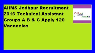 AIIMS Jodhpur Recruitment 2016 Technical Assistant Groups A B & C Apply 120 Vacancies