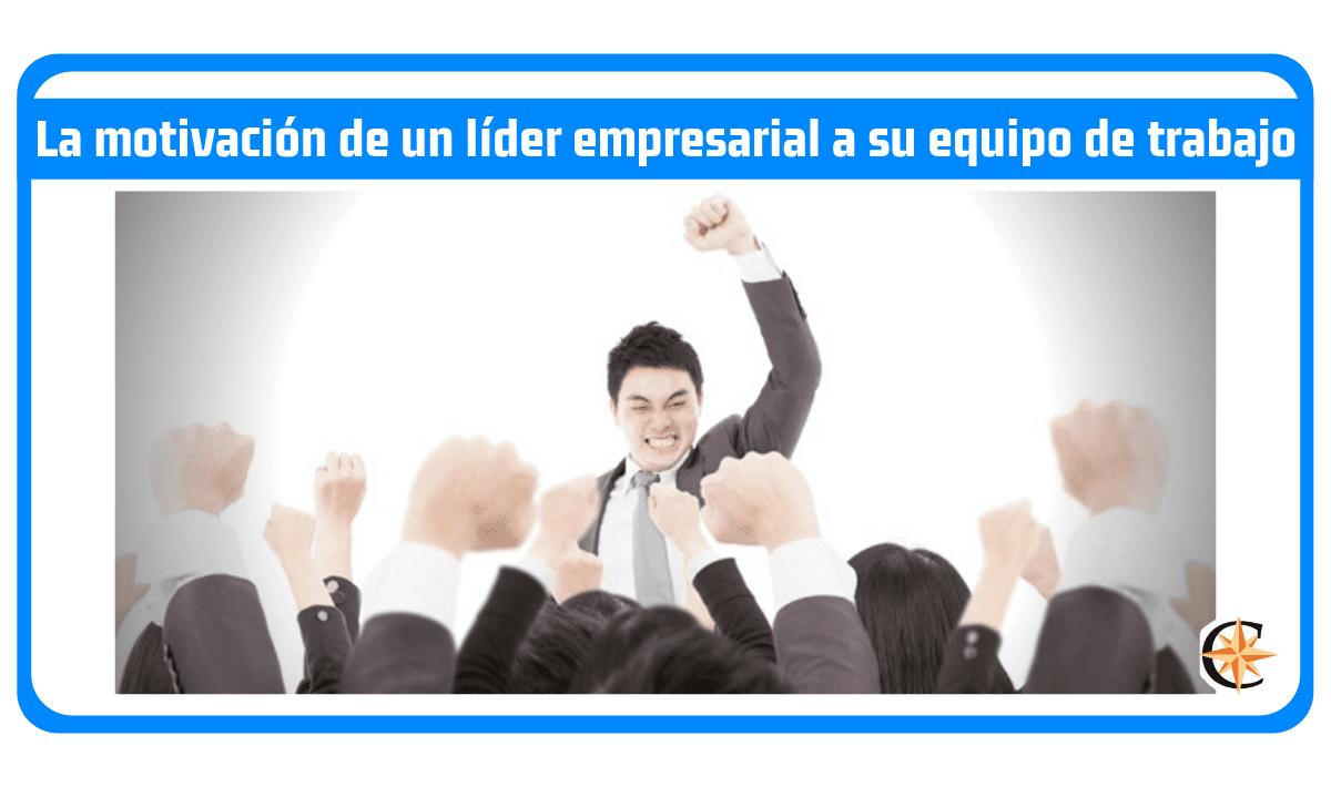 La motivación de un líder empresarial a su equipo de trabajo