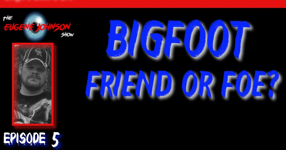 The Eugene Johnson Show - Bigfoot Friend or Foe?
