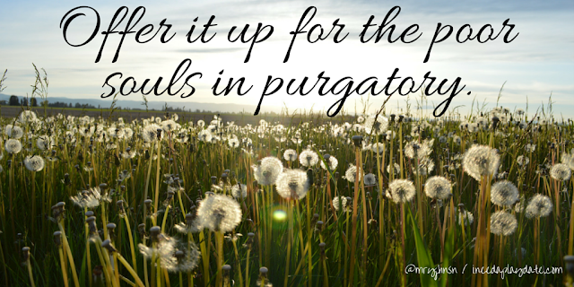 Offer it up to the poor souls in purgatory. | 8 Sayings That Will Actually Have my Kids Laughing When I'm Dead