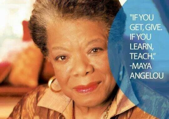 """If you learn, TEACH, If you get, GIVE."" -Maya Angelou."
