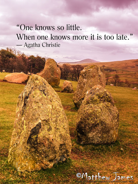 'One knows so little. When one knows more it is too late' - Agatha Christie