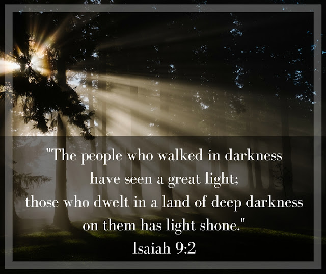 The people who walked in darkness have seen a great light; those who dwelt in a land of deep darkness, on them has light shone. Isaiah 9:2