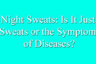 Night Sweats: Is It Just Sweats or the Symptom of Diseases?