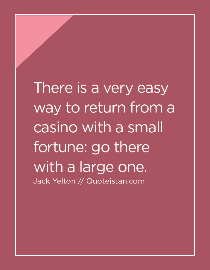 There is a very easy way to return from a casino with a small fortune, go there with a large one.