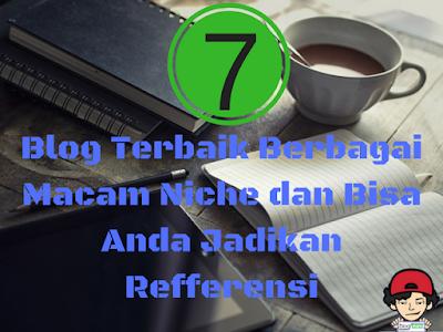 7 Blog Terbaik Berbagai Macam Niche dan Bisa Anda Jadikan Refferensi