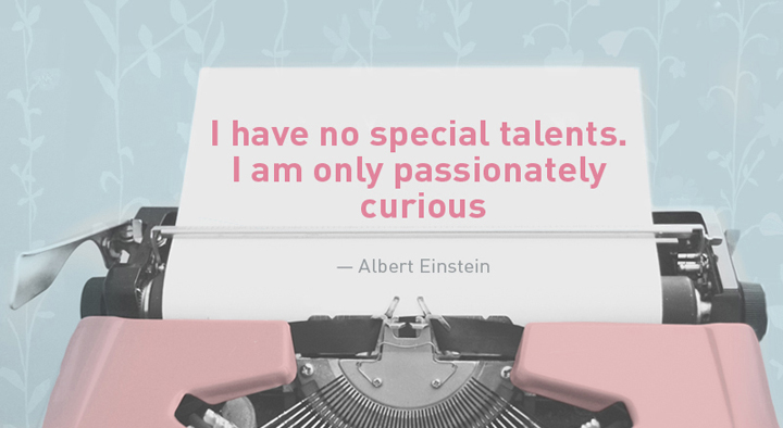 """""""I have no special talents. I am only passionately curious."""" — Albert Einstein"""