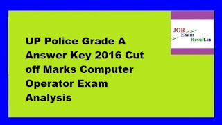 UP Police Grade A Answer Key 2016 Cut off Marks Computer Operator Exam Analysis