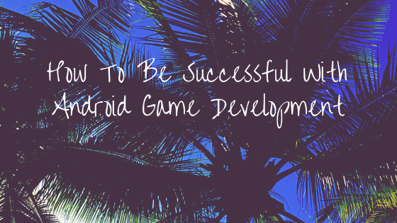 How To Be Successful With Android Game Development