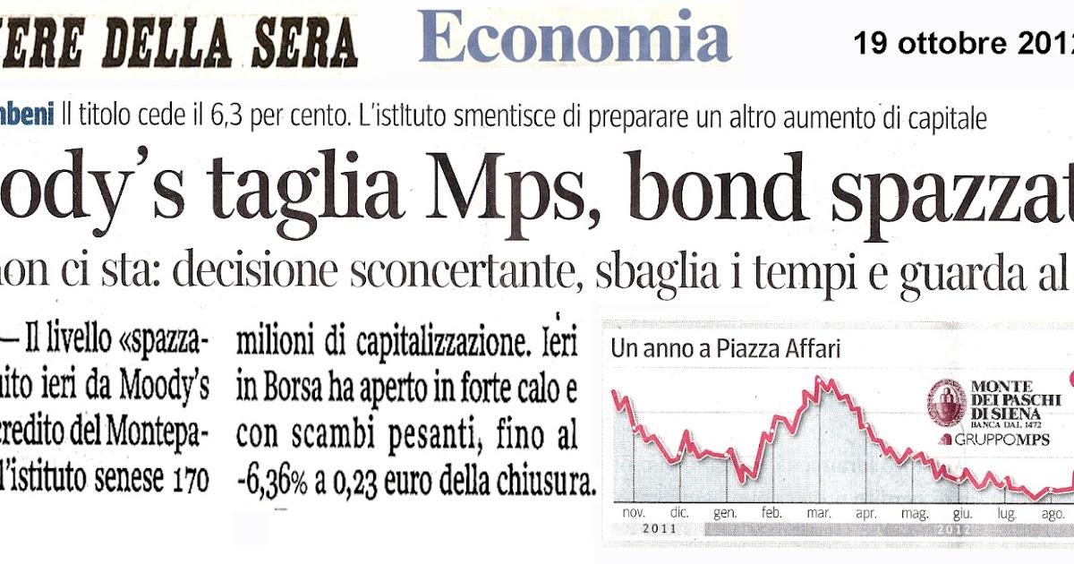 """Dopo il declassamento dei suoi Bond al rating """"spazzatura"""" da parte dell'Agenzia Moodys, e mentre l'enorme finanziamento statale previsto dalla dolorosa """"Spending Review"""" attende la valutazione dell'Unione Europea, continua in borsa la caduta del valore delle azioni di Banca MPS, quasi l'8% in sole 2 sedute fra 15 e 17 novembre 2012 ! Ed inoltre, come rileva il Corriere della Sera, MPS rinvia il rimborso anticipato del Bond Core Tier2 , previsto per il 30 novembre. Davanti a questi dati di fatto, davanti al declassamento dei suoi bond al rating """"Junks"""", ossia spazzatura da parte di Moodys, che fa Banca MPS ?  Prosegue a finanziare programmi di """"valorizzazione immobiliare"""", come con l'appena partito cantiere di Rione Rinascimento 4° a via Giacosa, ed il progetto dei 4 grattacieli e 250 mila mc di cemento a Casal Boccone.... In Spagna, la prosecuzione di analoghi programmi da parte delle banche nel 2009-2012, le ha portate all'attuale condizione i insolvenza... Ma non è che sono stati proprio comportamenti del genere a provocare la valutazione di Moodys ?"""