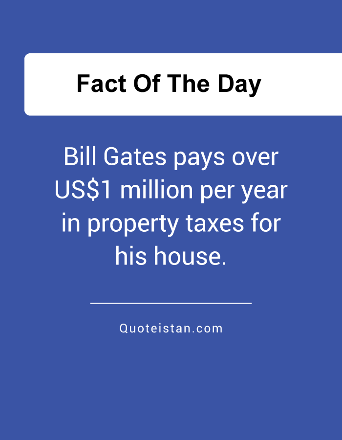 Bill Gates pays over US$1 million per year in property taxes for his house.