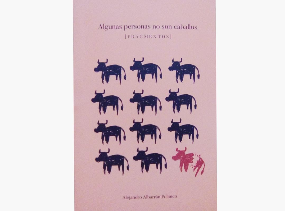 POESÍA Algunas personas no son caballos (Fragmento) | Alejandro Albarrán Polanco