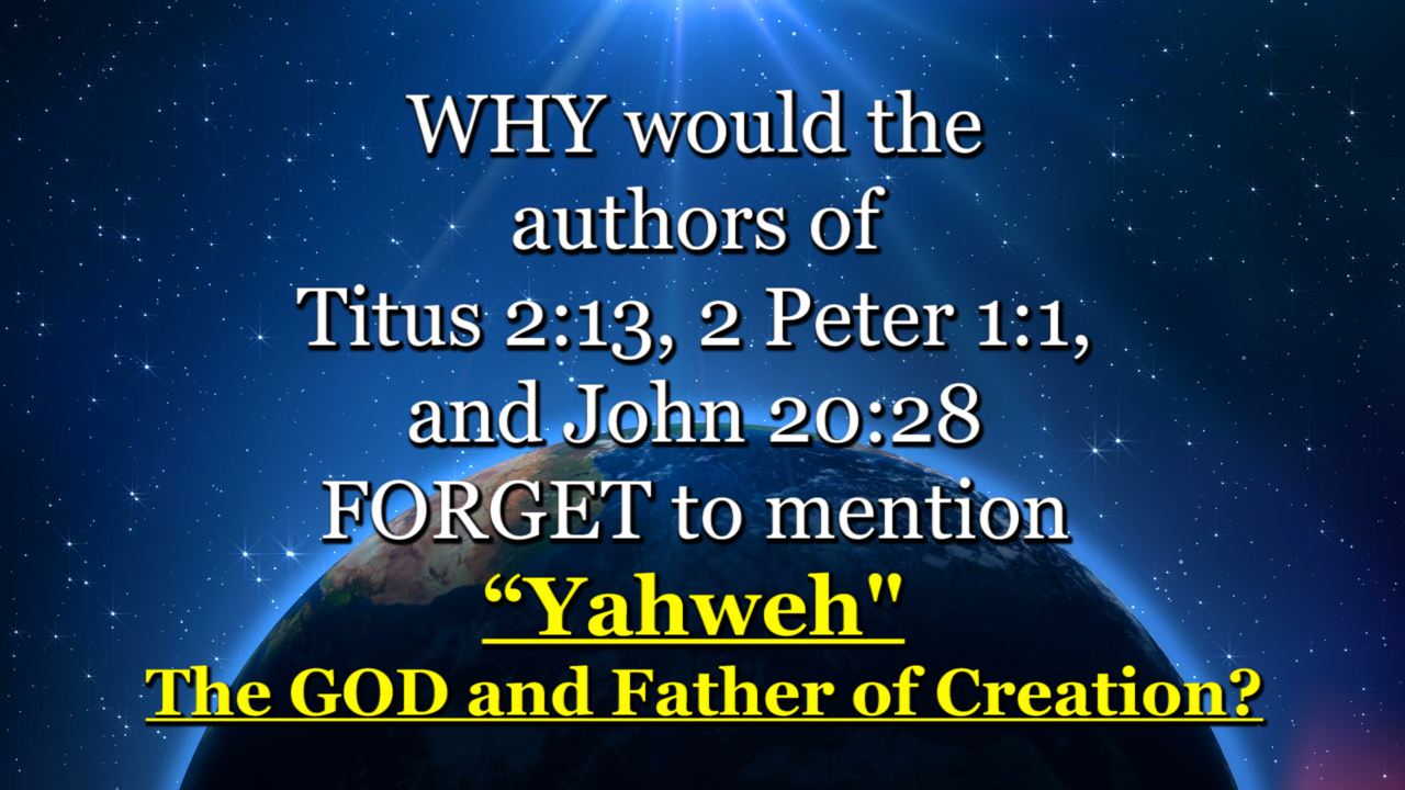 "WHY would the authors of Titus 2: 13, 2 Peter 1:1, and John 20:28 FORGET to mention ""Yahweh"""