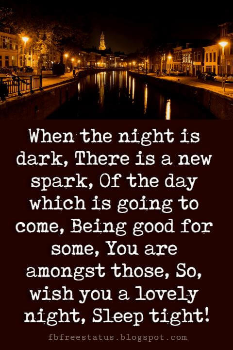 sweet good night quotes, When the night is dark, There is a new spark, Of the day which is going to come, Being good for some, You are amongst those, So, wish you a lovely night, Sleep tight!