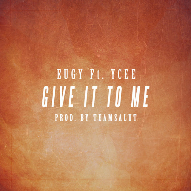 Eugy - Give It To Me Ft. YCee