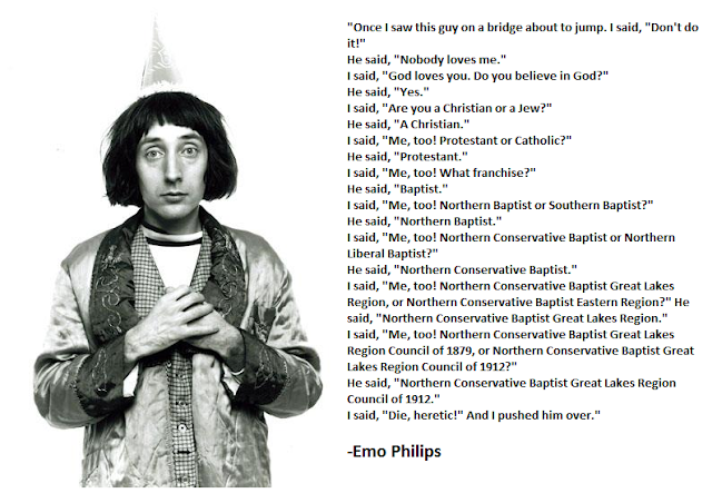 "Funny Emo Philips Christian Baptist Denominations Joke Photo Caption - Once I saw this guy on a bridge about to jump. I said, ""Don't do it!"" He said, ""Nobody loves me."" I said, ""God loves you. Do you believe in God?"" He said, ""Yes."" I said, ""Are you a Christian or a Jew?"" He said, ""A Christian."" I said, ""Me, too! Protestant or Catholic?"" He said, ""Protestant."" I said, ""Me, too! What franchise?"" He said, ""Baptist."" I said, ""Me, too! Northern Baptist or Southern Baptist?"" He said, ""Northern Baptist."" I said, ""Me, too! Northern Conservative Baptist or Northern Liberal Baptist?"" He said, ""Northern Conservative Baptist."" I said, ""Me, too! Northern Conservative Baptist Great Lakes Region, or Northern Conservative Baptist Eastern Region?"" He said, ""Northern Conservative Baptist Great Lakes Region."" I said, ""Me, too! Northern Conservative Baptist Great Lakes Region Council of 1879, or Northern Conservative Baptist Great Lakes Region Council of 1912?"" He said, ""Northern Conservative Baptist Great Lakes Region Council of 1912."" I said, ""Die, heretic!"" And I pushed him over. - Emo Philips"