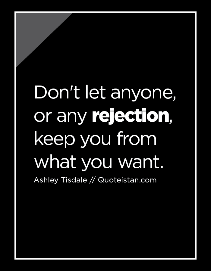 Don't let anyone, or any rejection, keep you from what you want.