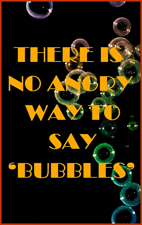 There is no angry way to say 'BUBBLES' Let's see… Bubble you, bubble off and bubble that! Nope, not gonna work. #funny #quotes #relatable #bubbles
