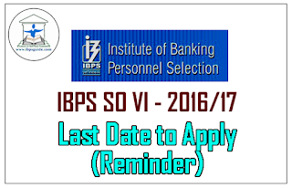 IBPS SO VI Recruitment 2016/17 – Last Date to Apply (Reminder):