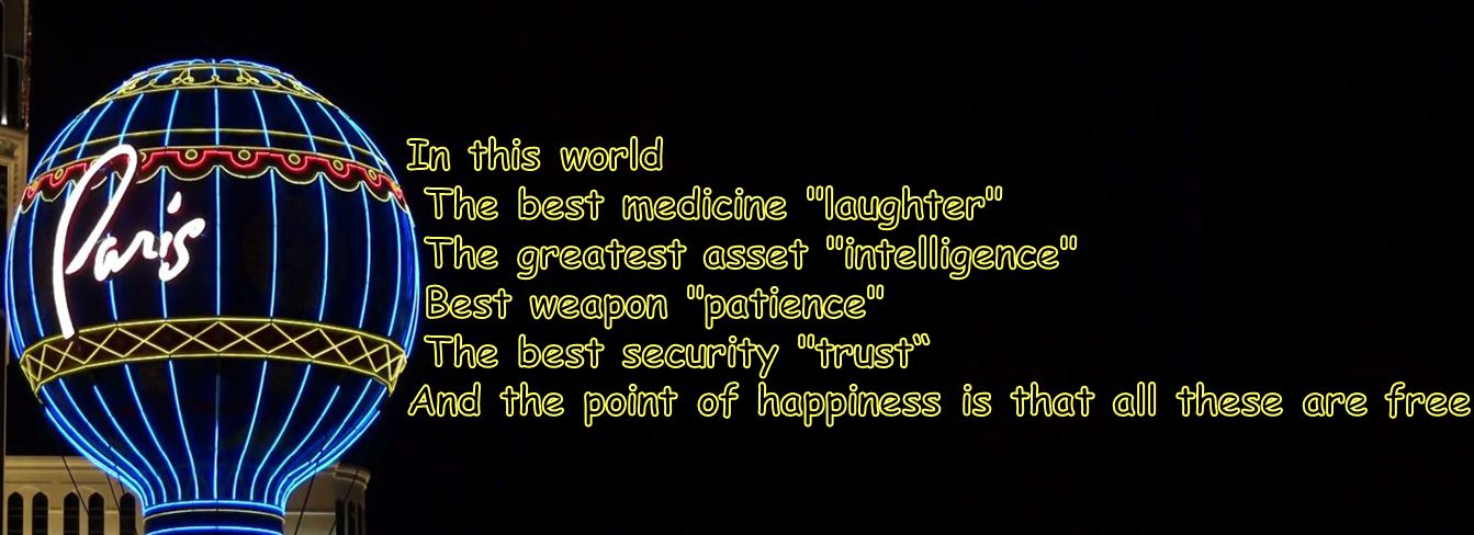 "In this world The best medicine ""laughter"" The greatest asset ""intelligence"" Best weapon ""patience"" The best security ""trust"" And the point of happiness is that all these are free."