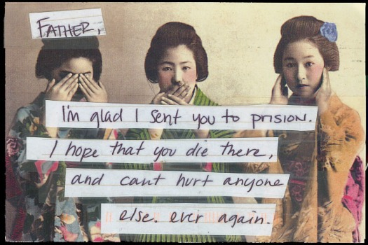 PostSecret: Father, I'm glad I sent you to prison. I hope that you die there, and can't hurt anyone else. Ever again.