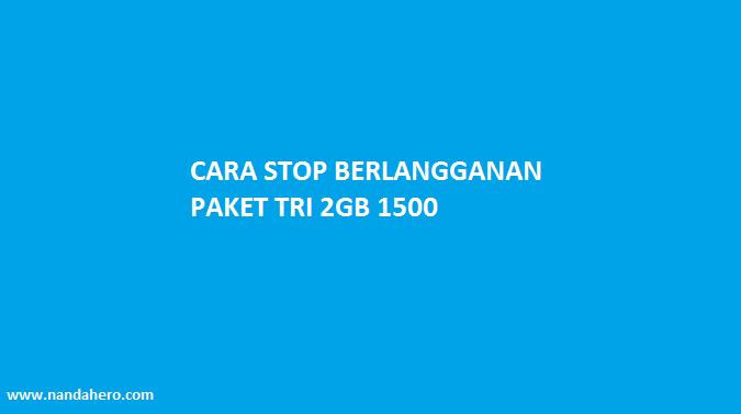 Cara Stop Berlangganan Paket 3 Tri 2GB Rp1500 yang Pembagian Kuota 2018 2019