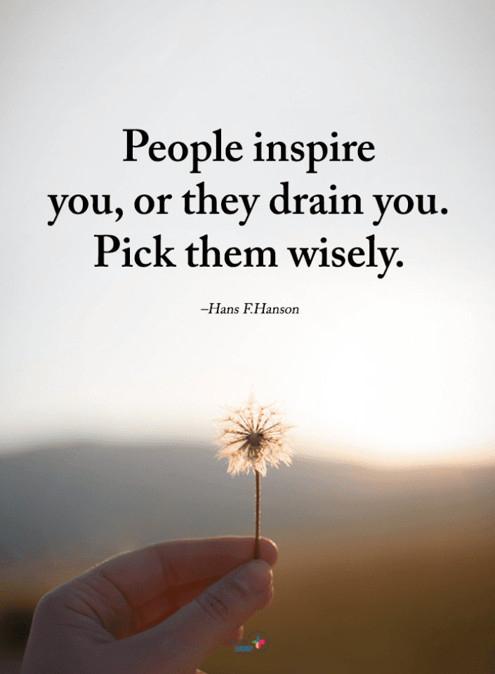 People Inspire You Or They Drain You Pick Them Wisely Hans F Hanson Quotes Spirit Science Quotes